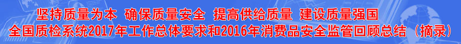 质检系统2017年工作总体要求和2016年消费品安全监管回顾总结(摘录)